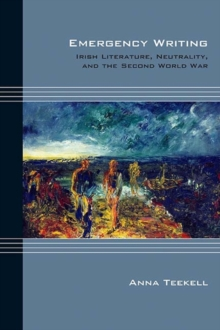 Emergency Writing : Irish Literature, Neutrality, and the Second World War, Hardback Book