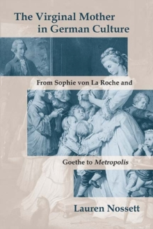 The Virginal Mother in German Culture : From Sophie von La Roche and Goethe to Metropolis, Paperback / softback Book