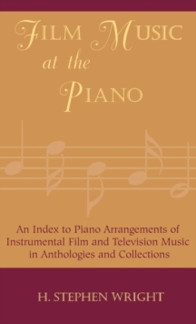 Film Music at the Piano : An Index to Piano Arrangements of Instrumental Film and Television Music in Anthologies and Collections, Hardback Book