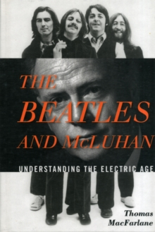 The Beatles and McLuhan : Understanding the Electric Age, Hardback Book
