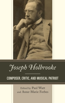 Joseph Holbrooke : Composer, Critic, and Musical Patriot, Hardback Book