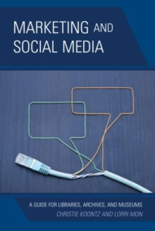 Marketing and Social Media : A Guide for Libraries, Archives, and Museums, Paperback Book