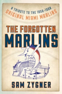 The Forgotten Marlins : A Tribute to the 1956-1960 Original Miami Marlins, Paperback / softback Book