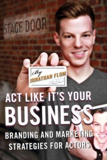 Act Like It's Your Business : Branding and Marketing Strategies for Actors, Paperback / softback Book