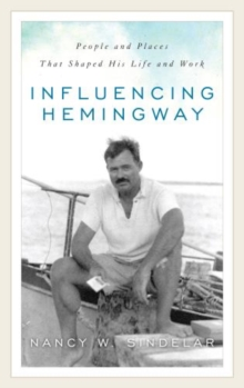 Influencing Hemingway : People and Places That Shaped His Life and Work, Hardback Book