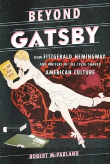 Beyond Gatsby : How Fitzgerald, Hemingway, and Writers of the 1920s Shaped American Culture, Paperback / softback Book