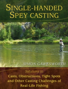 Single-Handed Spey Casting : Solutions to Casts, Obstructions, Tight Spots, and Other Casting Challenges of Real-Life Fishing, Hardback Book