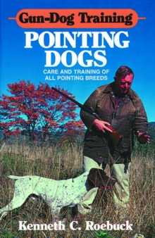 Gun-Dog Training: Pointing Dogs : Care and Training of all Pointing Breeds, Hardback Book