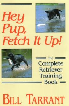 Hey Pup, Fetch it Up : The Complete Retriever Training Book, Hardback Book