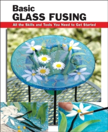 Basic Glass Fusing : All the Skills and Tools You Need to Get Started, Paperback Book