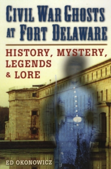 Civil War Ghosts at Fort Delaware : History, Mystery, Legend and Lore, Paperback / softback Book