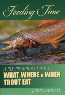 Feeding Time : A Fly Fisher's Guide to What, Where, and When Trout Eat, Hardback Book