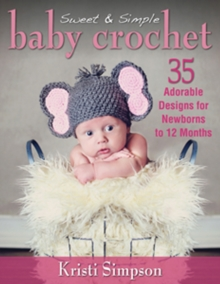 Sweet & Simple Baby Crochet : 35 Adorable Designs for Newborns to 12 Months, Paperback Book