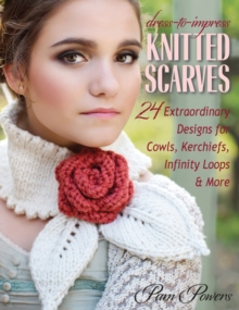 Dress-To-Impress Knitted Scarves : 24 Extraordinary Designs for Cowls, Kerchiefs, Infinity Loops, & More, Paperback Book