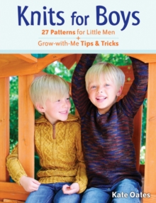 Knits for Boys : 27 Patterns for Little Men + Grow-with-Me Tips & Tricks, Paperback / softback Book