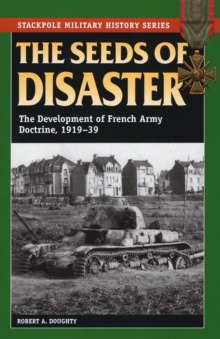 The Seeds of Disaster : The Development of French Army Doctrine, 1919-39, Paperback / softback Book