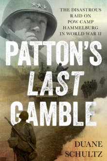 Patton's Last Gamble : The Disastrous Raid on POW Camp Hammelburg in World War II, Hardback Book