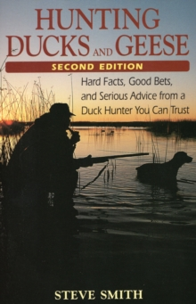 Hunting Ducks and Geese : Hard Facts, Good Bets and Serious Advice from a Duck Hunter You Can Trust, Paperback / softback Book