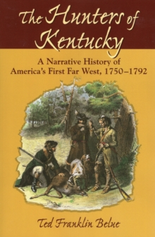 The Hunters of Kentucky : A Narrative History of America's First Far West, 1750-1792, Paperback Book