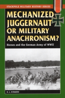 Mechanized Juggernaut or Military Anachronism? : Horses and the German Army of World War II, Paperback / softback Book