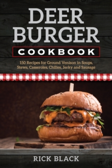 Deer Burger Cookbook : 150 Recipes for Ground Venison in Soups, Stews, Casseroles, Chilies, Jerky, and Sausage, Paperback / softback Book