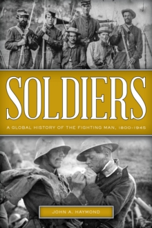 Soldiers : A Global History of the Fighting Man, 1800-1945, Hardback Book