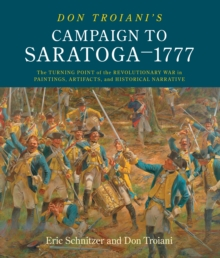 Don Troiani's Campaign to Saratoga - 1777 : The Turning Point of the Revolutionary War in Paintings, Artifacts, and Historical Narrative, Hardback Book