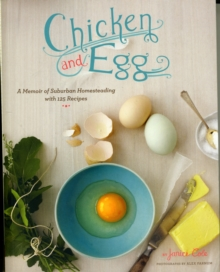 Chicken and Egg : How I Came to Love My Backyard Chickens, with 120 Recipes, Paperback / softback Book