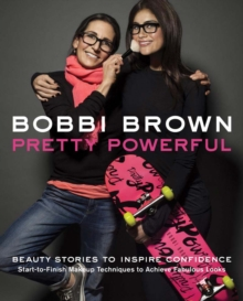 Bobbi Brown Pretty Powerful : Beauty Stories to Inspire Confidence - Start-to-Finish Makeup Techniques to Achieve Fabulous Looks, Hardback Book