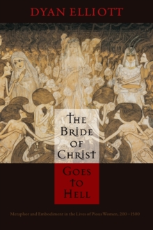 The Bride of Christ Goes to Hell : Metaphor and Embodiment in the Lives of Pious Women, 200-1500, Paperback / softback Book