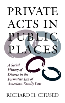 Private Acts in Public Places : A Social History of Divorce in the Formative Era of American Family Law, Hardback Book