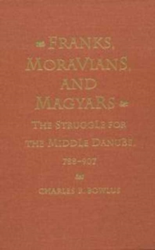 Franks, Moravians, and Magyars : The Struggle for the Middle Danube, 788-907, Hardback Book