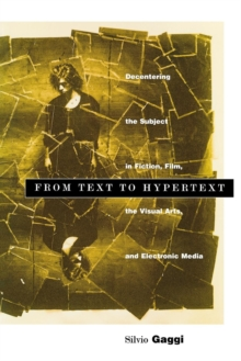 From Text to Hypertext : Decentering the Subject in Fiction, Film, the Visual Arts, and Electronic Media, Hardback Book