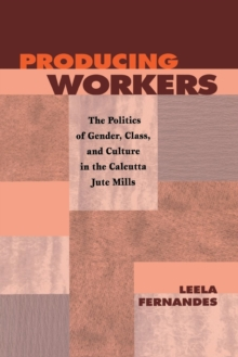 Producing Workers : The Politics of Gender, Class, and Culture in the Calcutta Jute Mills, Hardback Book