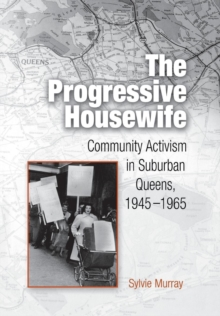 The Progressive Housewife : Community Activism in Suburban Queens, 1945-1965, Hardback Book