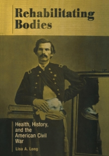 Rehabilitating Bodies : Health, History, and the American Civil War, Hardback Book