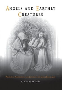 Angels and Earthly Creatures : Preaching, Performance, and Gender in the Later Middle Ages, Hardback Book