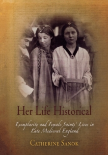 Her Life Historical : Exemplarity and Female Saints' Lives in Late Medieval England, Hardback Book