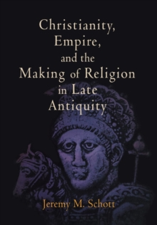 Christianity, Empire, and the Making of Religion in Late Antiquity, Hardback Book