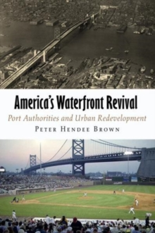 America's Waterfront Revival : Port Authorities and Urban Redevelopment, Hardback Book