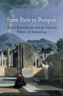 From Paris to Pompeii : French Romanticism and the Cultural Politics of Archaeology, Hardback Book