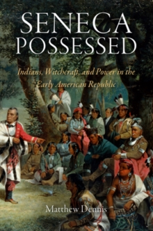 Seneca Possessed : Indians, Witchcraft, and Power in the Early American Republic, Hardback Book