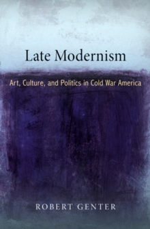 Late Modernism : Art, Culture, and Politics in Cold War America, Hardback Book