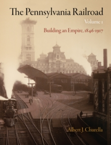 The Pennsylvania Railroad, Volume 1 : Building an Empire, 1846-1917, Hardback Book