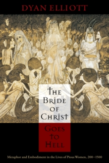 The Bride of Christ Goes to Hell : Metaphor and Embodiment in the Lives of Pious Women, 200-1500, Hardback Book