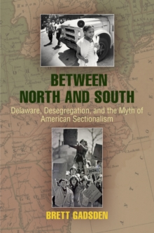 Between North and South : Delaware, Desegregation, and the Myth of American Sectionalism, Hardback Book