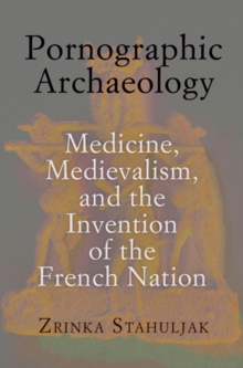 Pornographic Archaeology : Medicine, Medievalism, and the Invention of the French Nation, Hardback Book