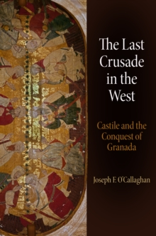 The Last Crusade in the West : Castile and the Conquest of Granada, Hardback Book