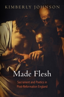 Made Flesh : Sacrament and Poetics in Post-Reformation England, Hardback Book