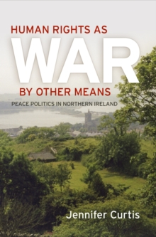 Human Rights as War by Other Means : Peace Politics in Northern Ireland, Hardback Book